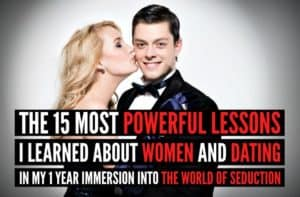 The 15 Most Powerful Lessons I Learned About Women And Dating in My 1 Year Immersion Into The World of Seduction