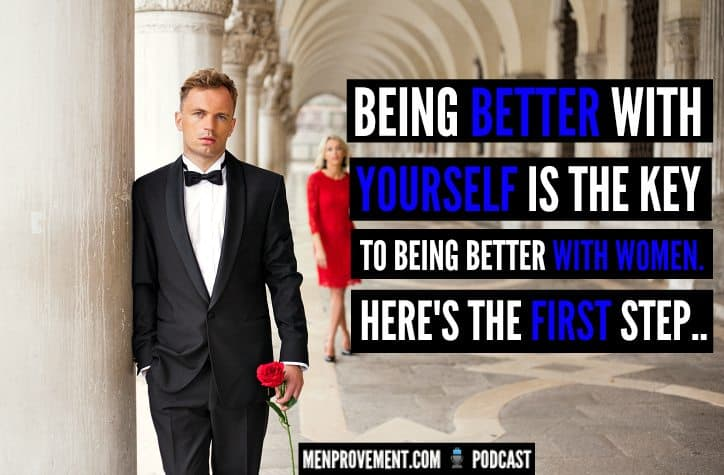 Being Better With YOURSELF is The Key to Being Better With Women. Here's The First Step..