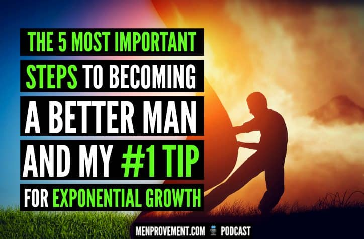 The 5 Most Important Steps to Becoming a Better Man And My #1 Tip For Exponential Growth
