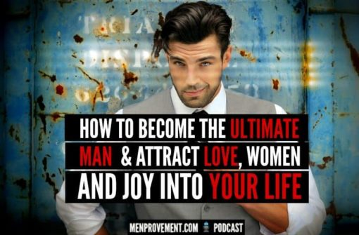 How to Become The Ultimate Man & Attract Love, Women And Joy Into Your Life