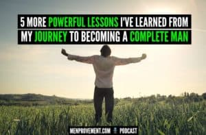 5 More Powerful Lessons I've Learned From My Journey to Becoming a Complete Man