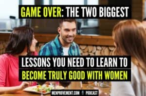 Game Over: The Two Biggest Lessons You Need to Learn to Become Truly Good With Women