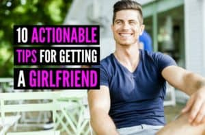10 Actionable Tips For Getting a Girlfriend