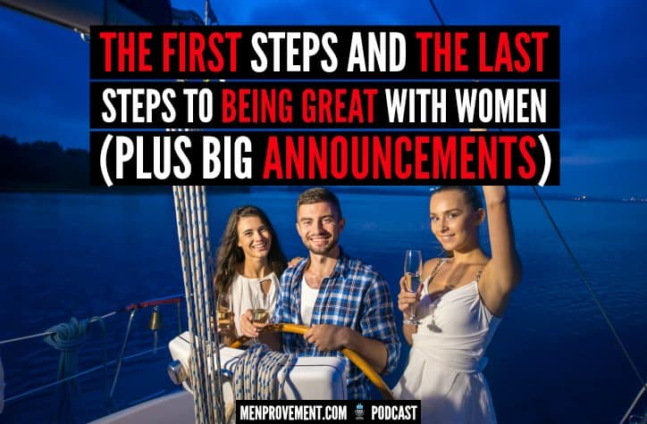 The First Steps and The Last Steps to Being Great With Women (Plus Big Announcements)